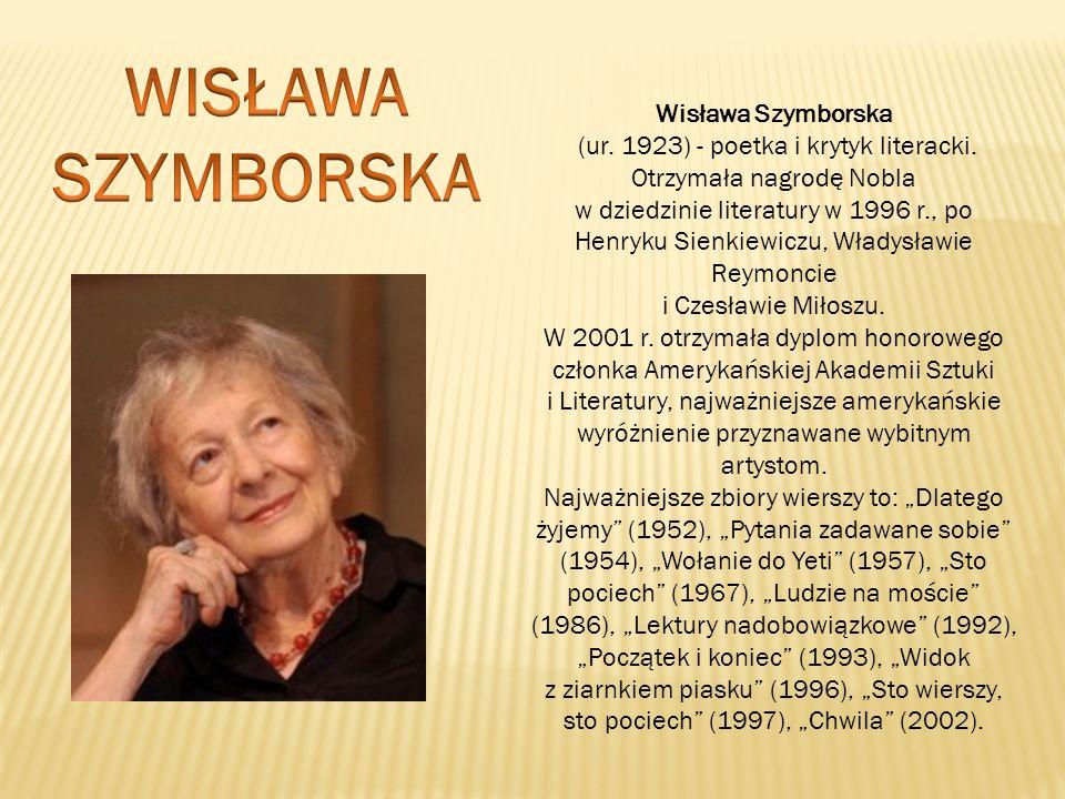 Wisława Szymborska (ur. 1923) - poetka i krytyk literacki. Otrzymała nagrodę Nobla w dziedzinie literatury w 1996 r., po Henryku Sienkiewiczu, Władysł