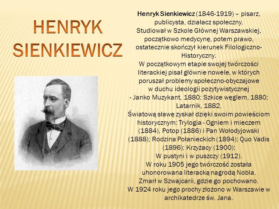 Henryk Sienkiewicz (1846-1919) – pisarz, publicysta, działacz społeczny. Studiował w Szkole Głównej Warszawskiej, początkowo medycynę, potem prawo, os