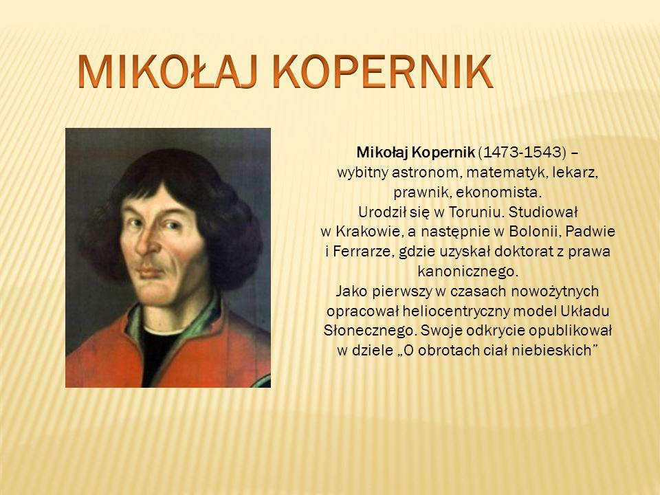Mikołaj Kopernik (1473-1543) – wybitny astronom, matematyk, lekarz, prawnik, ekonomista. Urodził się w Toruniu. Studiował w Krakowie, a następnie w Bo
