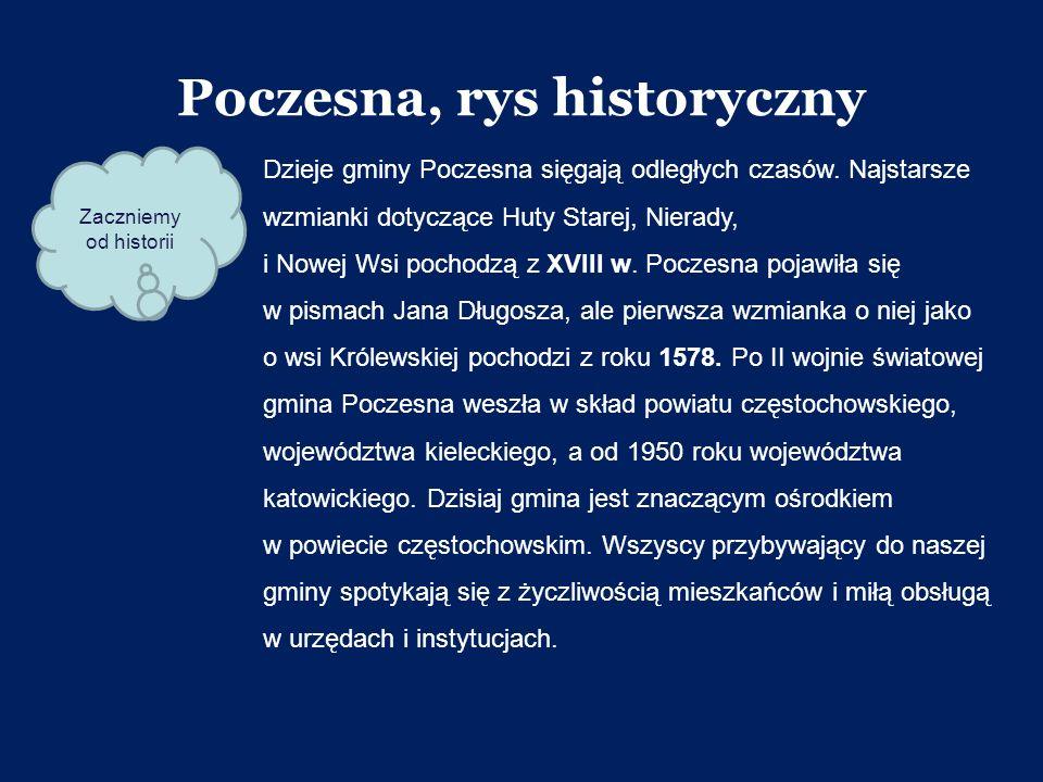 Poczesna, rys historyczny Dzieje gminy Poczesna sięgają odległych czasów. Najstarsze wzmianki dotyczące Huty Starej, Nierady, i Nowej Wsi pochodzą z X