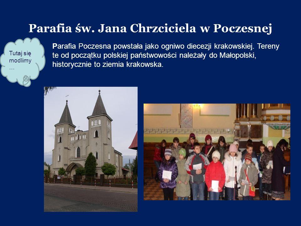 Parafia św. Jana Chrzciciela w Poczesnej Parafia Poczesna powstała jako ogniwo diecezji krakowskiej. Tereny te od początku polskiej państwowości należ