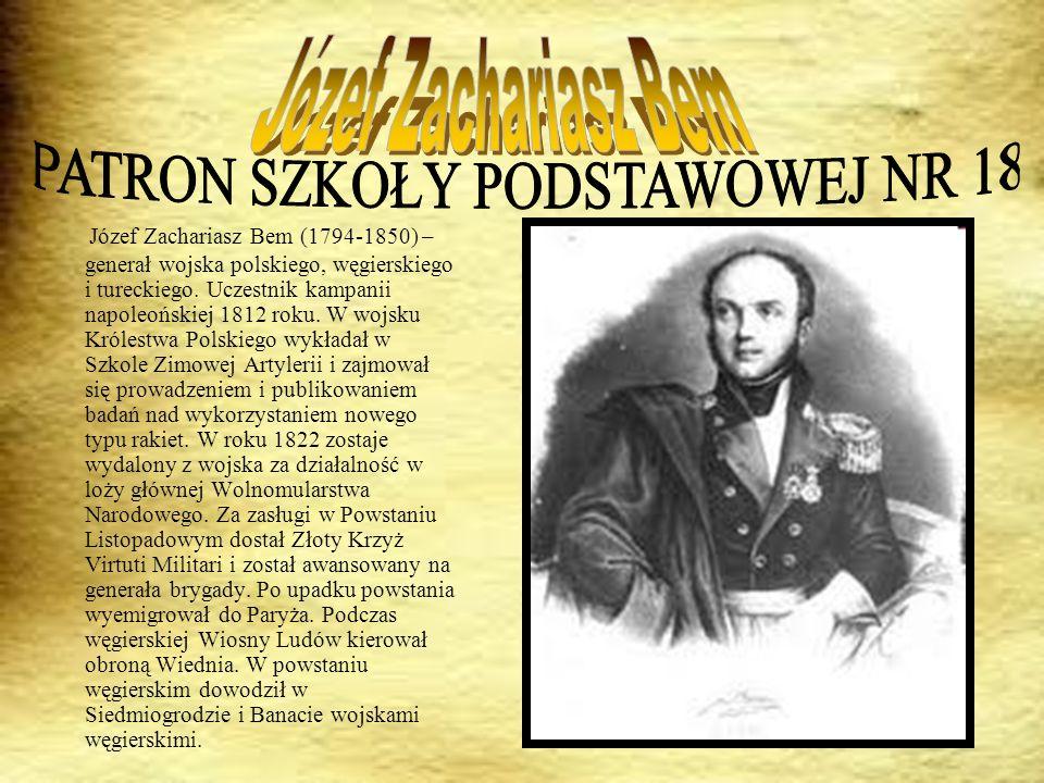 Józef Zachariasz Bem (1794-1850) – generał wojska polskiego, węgierskiego i tureckiego. Uczestnik kampanii napoleońskiej 1812 roku. W wojsku Królestwa