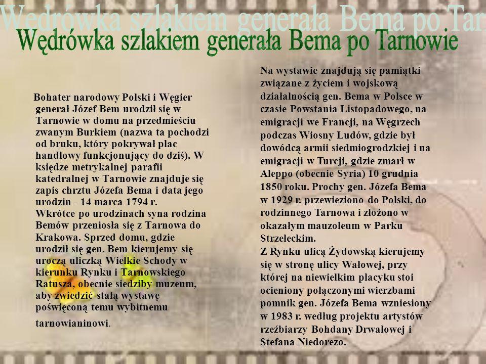 Bohater narodowy Polski i Węgier generał Józef Bem urodził się w Tarnowie w domu na przedmieściu zwanym Burkiem (nazwa ta pochodzi od bruku, który pok
