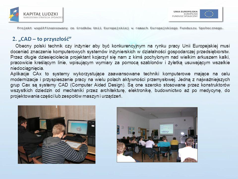 2. CAD – to przyszłość Obecny polski technik czy inżynier aby być konkurencyjnym na rynku pracy Unii Europejskiej musi doceniać znaczenie komputerowyc
