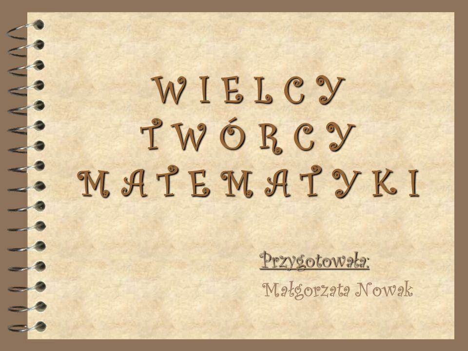 W I E L C Y T W Ó R C Y M A T E M A T Y K I Przygotowała: Małgorzata Nowak