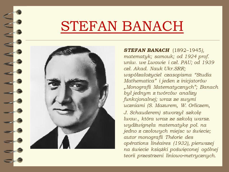 STEFAN BANACH STEFAN BANACH (1892–1945 ), matematyk; samouk; od 1924 prof. uniw. we Lwowie i czł. PAU; od 1939 czł. Akad. Nauk Ukr.SRR; współzałożycie
