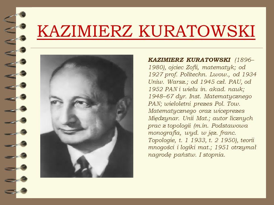 KAZIMIERZ KURATOWSKI KAZIMIERZ KURATOWSKI (1896– 1980), ojciec Zofii, matematyk; od 1927 prof. Politechn. Lwow., od 1934 Uniw. Warsz.; od 1945 czł. PA
