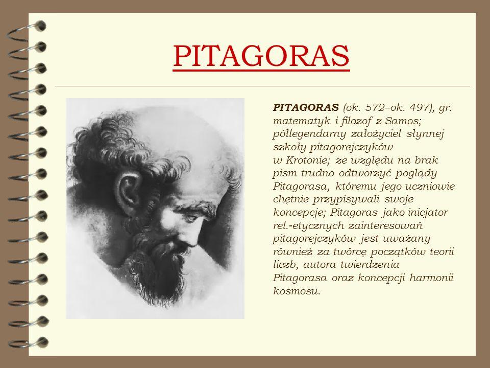 PITAGORAS PITAGORAS (ok. 572–ok. 497), gr. matematyk i filozof z Samos; półlegendarny założyciel słynnej szkoły pitagorejczyków w Krotonie; ze względu