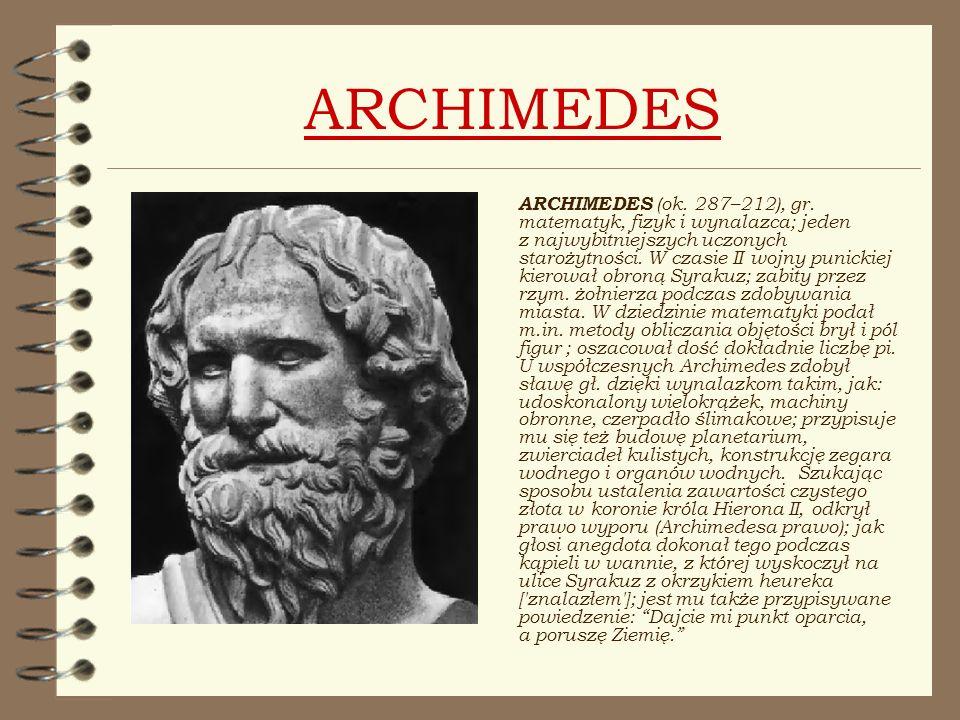 ARCHIMEDES ARCHIMEDES (ok. 287–212), gr. matematyk, fizyk i wynalazca; jeden z najwybitniejszych uczonych starożytności. W czasie II wojny punickiej k