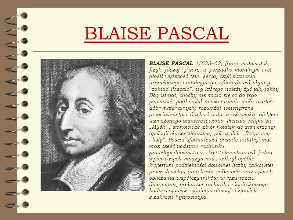 BLAISE PASCAL BLAISE PASCAL (1623–62), franc. matematyk, fizyk, filozof i pisarz; w porządku moralnym i rel. głosił wyższość tzw. serca, czyli poznani