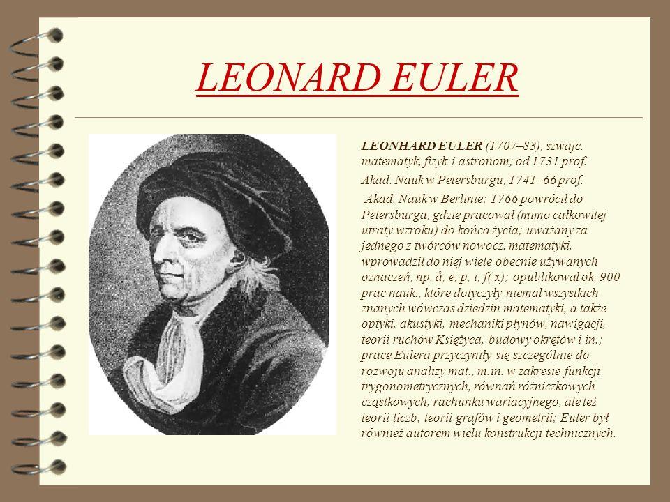 LEONARD EULER LEONHARD EULER (1707–83), szwajc. matematyk, fizyk i astronom; od 1731 prof. Akad. Nauk w Petersburgu, 1741–66 prof. Akad. Nauk w Berlin