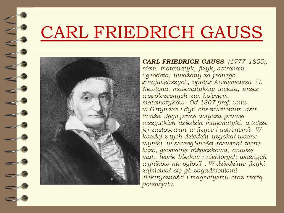 CARL FRIEDRICH GAUSS CARL FRIEDRICH GAUSS (1777–1855), niem. matematyk, fizyk, astronom i geodeta; uważany za jednego z największych, oprócz Archimede