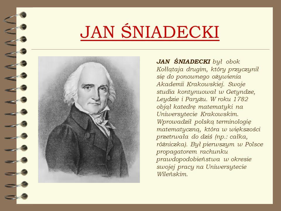 JAN ŚNIADECKI JAN ŚNIADECKI był obok Kołłątaja drugim, który przyczynił się do ponownego ożywienia Akademii Krakowskiej. Swoje studia kontynuował w Ge