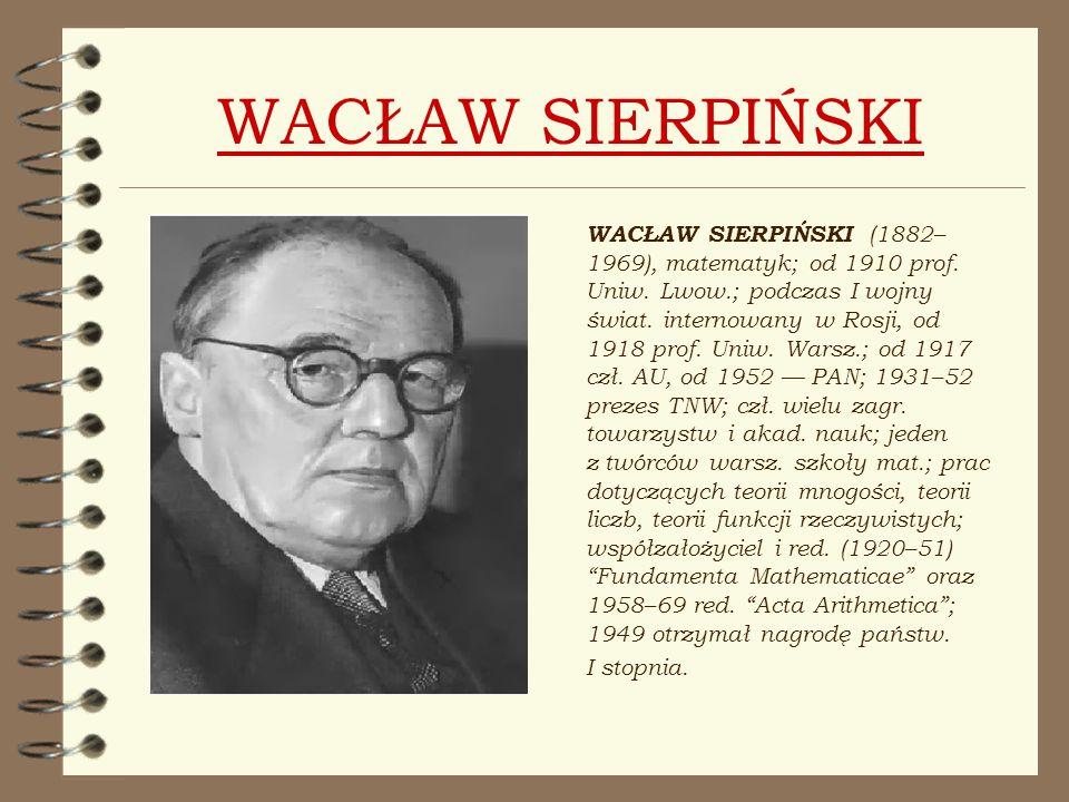 WACŁAW SIERPIŃSKI WACŁAW SIERPIŃSKI (1882– 1969), matematyk; od 1910 prof. Uniw. Lwow.; podczas I wojny świat. internowany w Rosji, od 1918 prof. Uniw