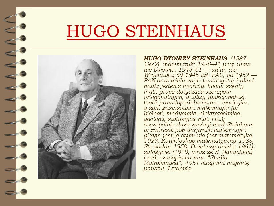 HUGO STEINHAUS HUGO DYONIZY STEINHAUS (1887– 1972), matematyk; 1920–41 prof. uniw. we Lwowie, 1945–61 uniw. we Wrocławiu; od 1945 czł. PAU, od 1952 PA