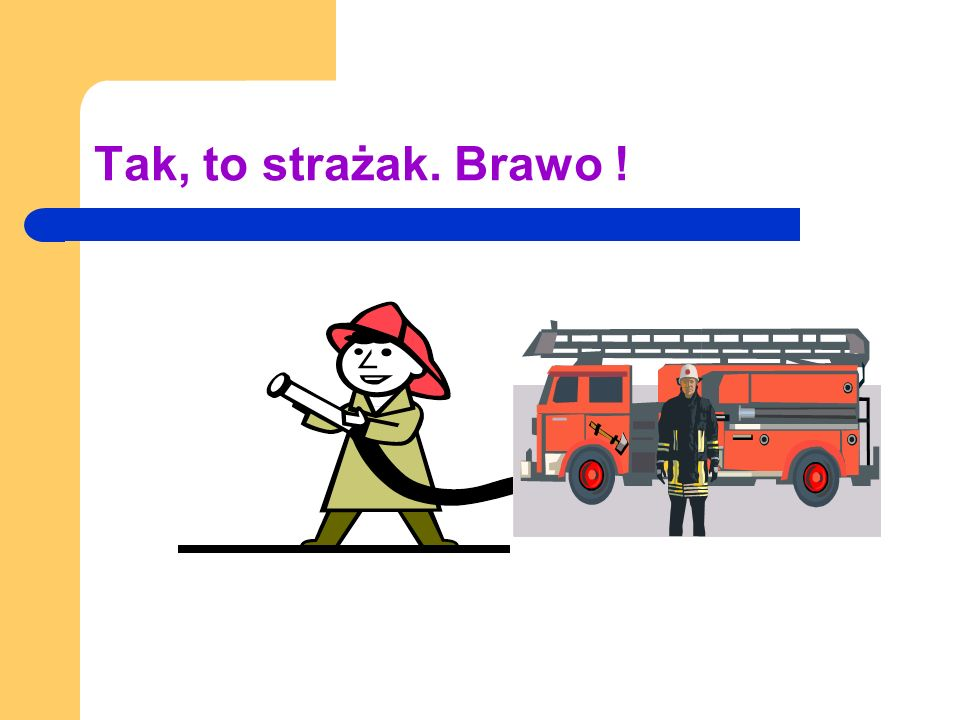 Tak, to strażak. Brawo !