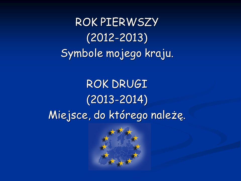 ROK PIERWSZY (2012-2013) Symbole mojego kraju. ROK DRUGI (2013-2014) Miejsce, do którego należę.