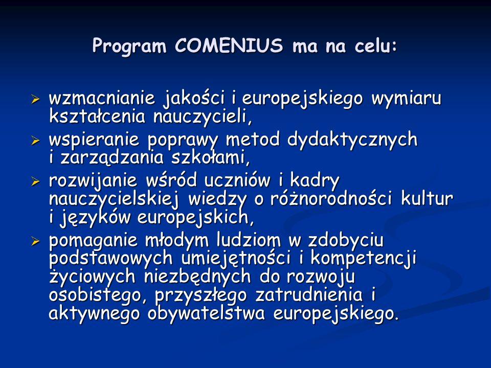 Program COMENIUS ma na celu: wzmacnianie jakości i europejskiego wymiaru kształcenia nauczycieli, wzmacnianie jakości i europejskiego wymiaru kształcenia nauczycieli, wspieranie poprawy metod dydaktycznych i zarządzania szkołami, wspieranie poprawy metod dydaktycznych i zarządzania szkołami, rozwijanie wśród uczniów i kadry nauczycielskiej wiedzy o różnorodności kultur i języków europejskich, rozwijanie wśród uczniów i kadry nauczycielskiej wiedzy o różnorodności kultur i języków europejskich, pomaganie młodym ludziom w zdobyciu podstawowych umiejętności i kompetencji życiowych niezbędnych do rozwoju osobistego, przyszłego zatrudnienia i aktywnego obywatelstwa europejskiego.