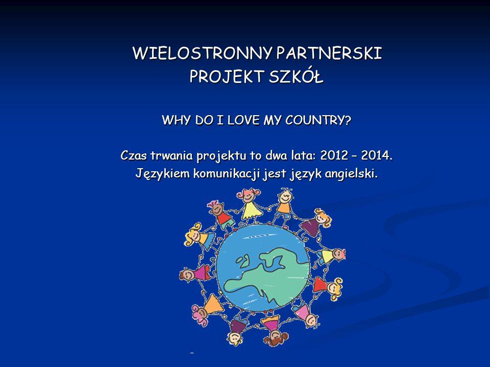 WIELOSTRONNY PARTNERSKI PROJEKT SZKÓŁ WHY DO I LOVE MY COUNTRY? Czas trwania projektu to dwa lata: 2012 – 2014. Językiem komunikacji jest język angiel