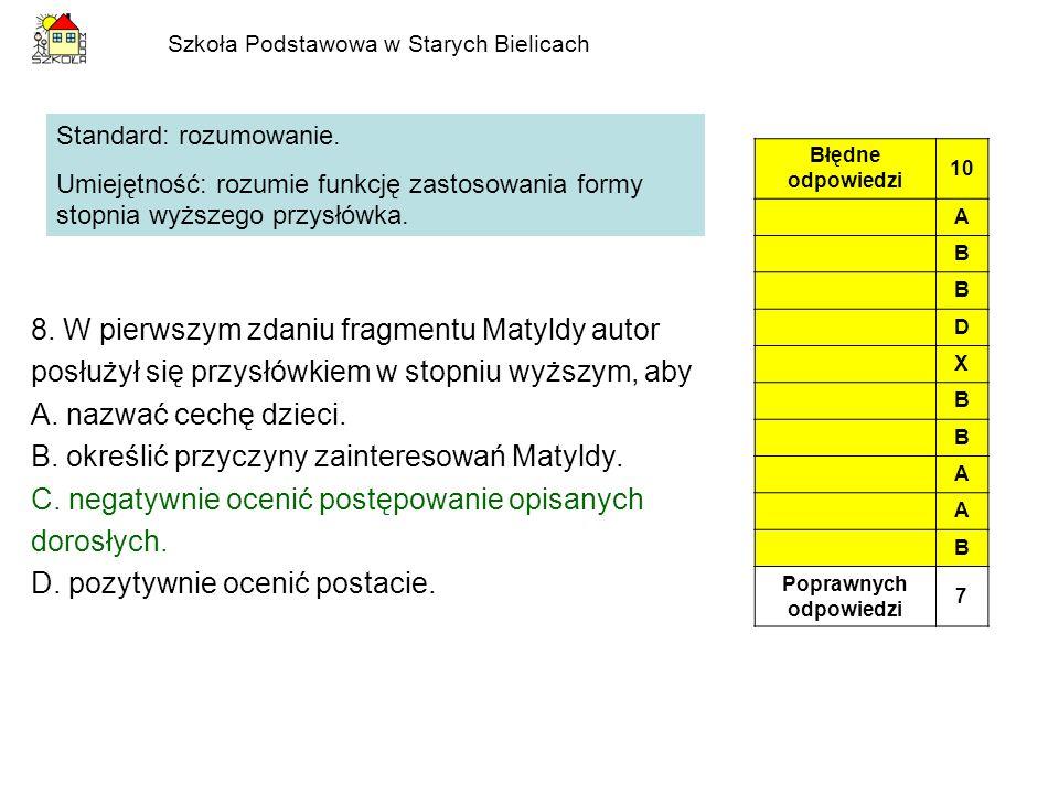 Szkoła Podstawowa w Starych Bielicach 8. W pierwszym zdaniu fragmentu Matyldy autor posłużył się przysłówkiem w stopniu wyższym, aby A. nazwać cechę d