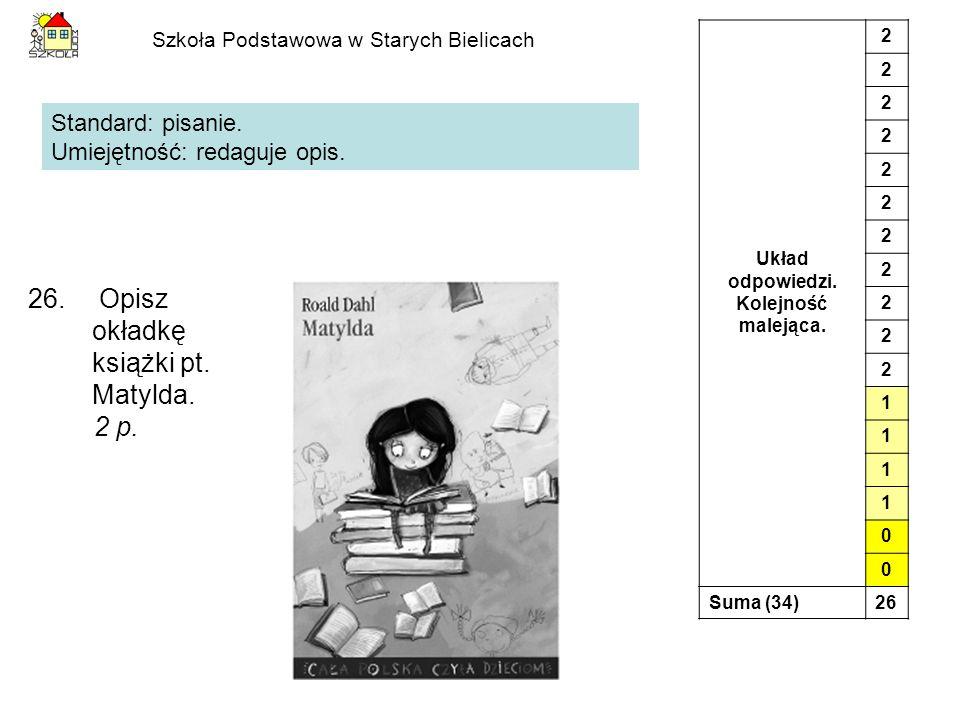Szkoła Podstawowa w Starych Bielicach 26. Opisz okładkę książki pt. Matylda. 2 p. Standard: pisanie. Umiejętność: redaguje opis. Układ odpowiedzi. Kol