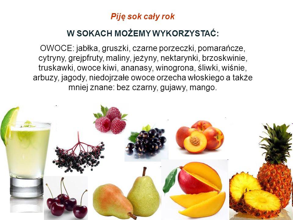 Piję sok cały rok W SOKACH MOŻEMY WYKORZYSTAĆ: OWOCE: jabłka, gruszki, czarne porzeczki, pomarańcze, cytryny, grejpfruty, maliny, jeżyny, nektarynki,