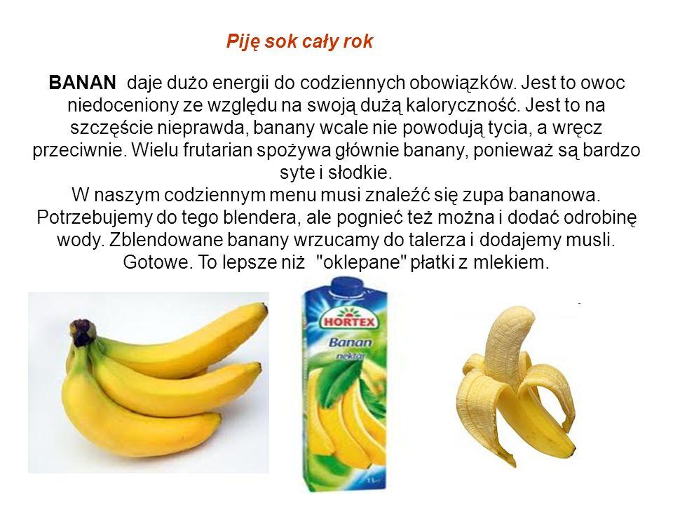 Piję sok cały rok BANAN daje dużo energii do codziennych obowiązków. Jest to owoc niedoceniony ze względu na swoją dużą kaloryczność. Jest to na szczę