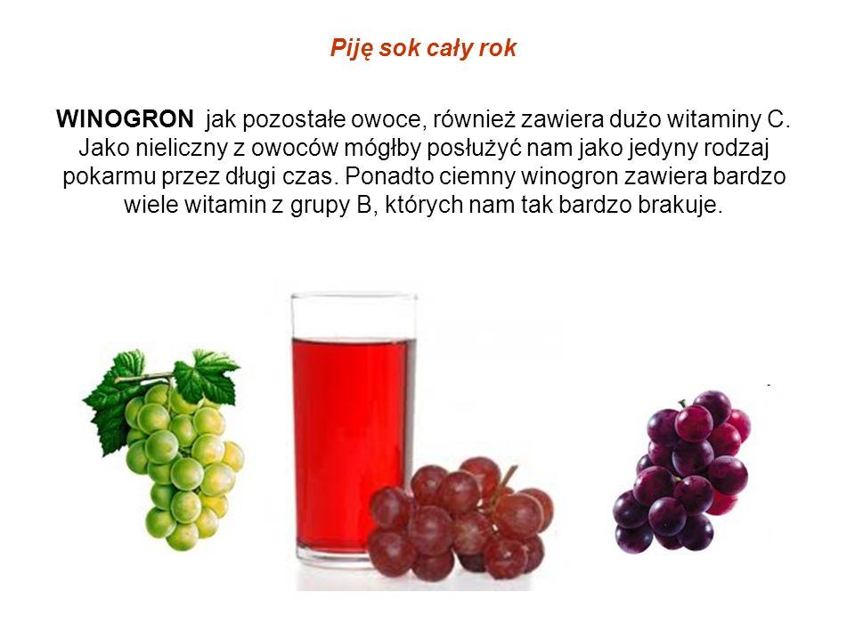 Piję sok cały rok WINOGRON jak pozostałe owoce, również zawiera dużo witaminy C. Jako nieliczny z owoców mógłby posłużyć nam jako jedyny rodzaj pokarm