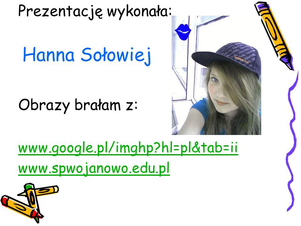 Prezentację wykonała: Hanna Sołowiej Obrazy brałam z: www.google.pl/imghp?hl=pl&tab=ii www.spwojanowo.edu.pl