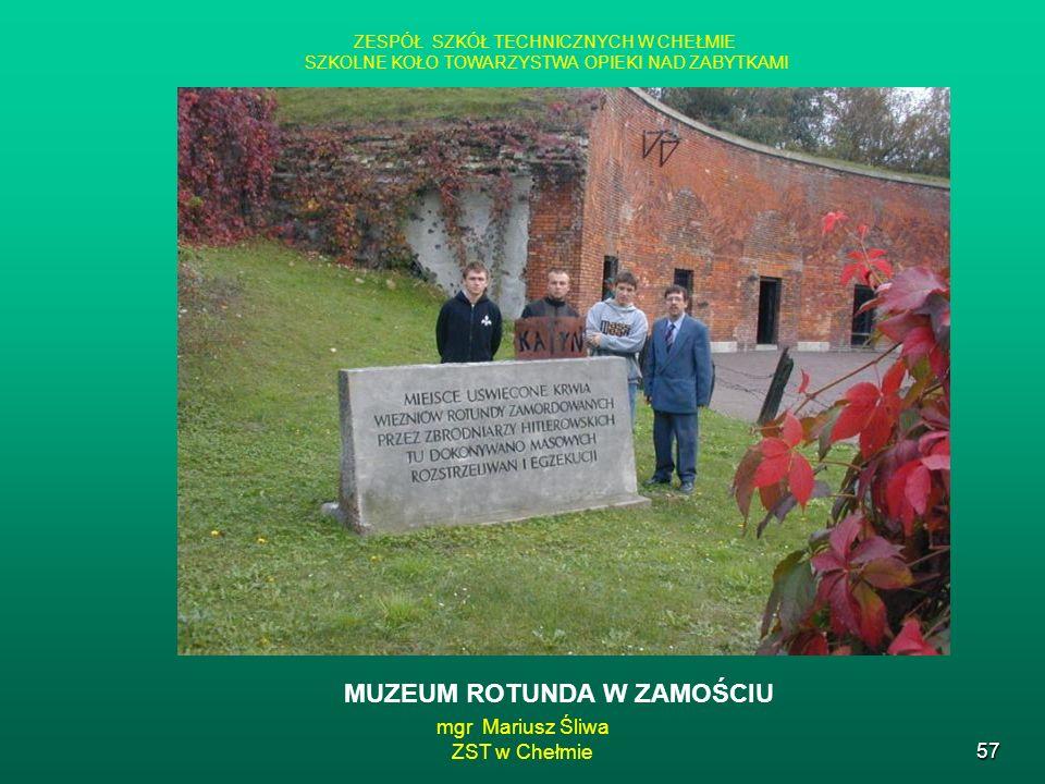 mgr Mariusz Śliwa ZST w Chełmie57 ZESPÓŁ SZKÓŁ TECHNICZNYCH W CHEŁMIE SZKOLNE KOŁO TOWARZYSTWA OPIEKI NAD ZABYTKAMI MUZEUM ROTUNDA W ZAMOŚCIU