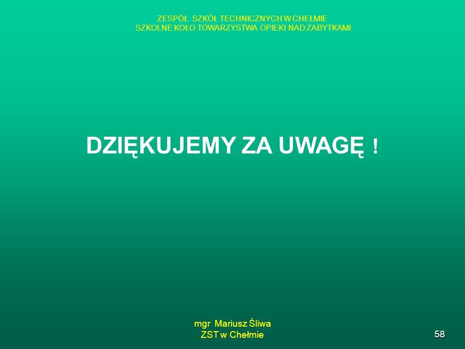 mgr Mariusz Śliwa ZST w Chełmie58 ZESPÓŁ SZKÓŁ TECHNICZNYCH W CHEŁMIE SZKOLNE KOŁO TOWARZYSTWA OPIEKI NAD ZABYTKAMI DZIĘKUJEMY ZA UWAGĘ !