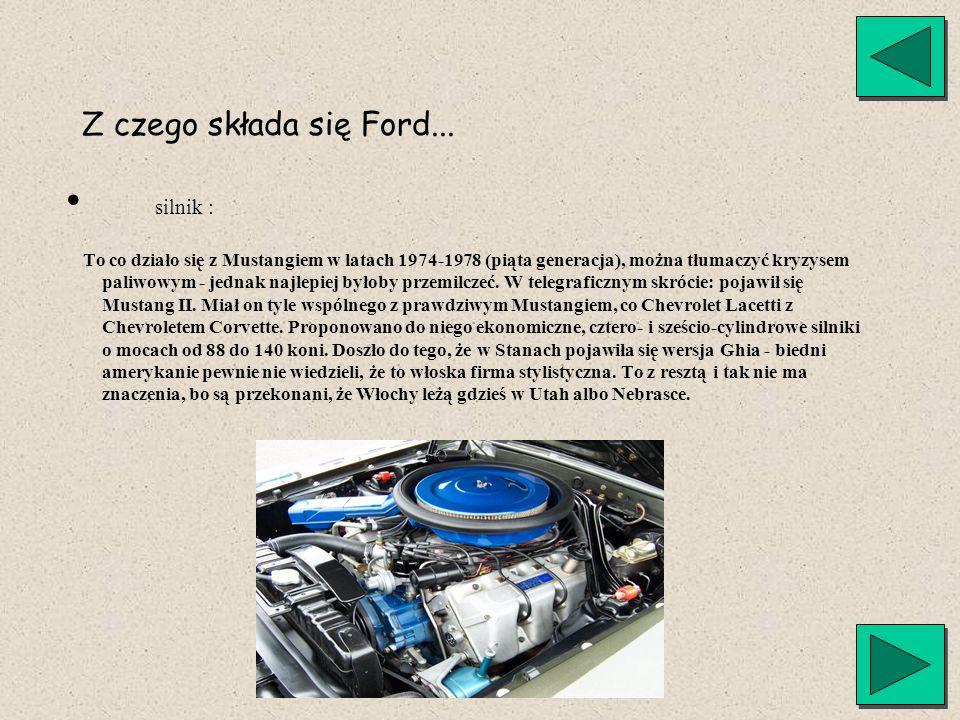Z czego składa się Ford... silnik : To co działo się z Mustangiem w latach 1974-1978 (piąta generacja), można tłumaczyć kryzysem paliwowym - jednak na