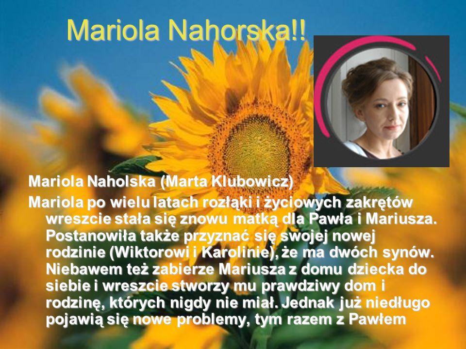 Mariola Nahorska!! Mariola Naholska (Marta Klubowicz) Mariola po wielu latach rozłąki i życiowych zakrętów wreszcie stała się znowu matką dla Pawła i