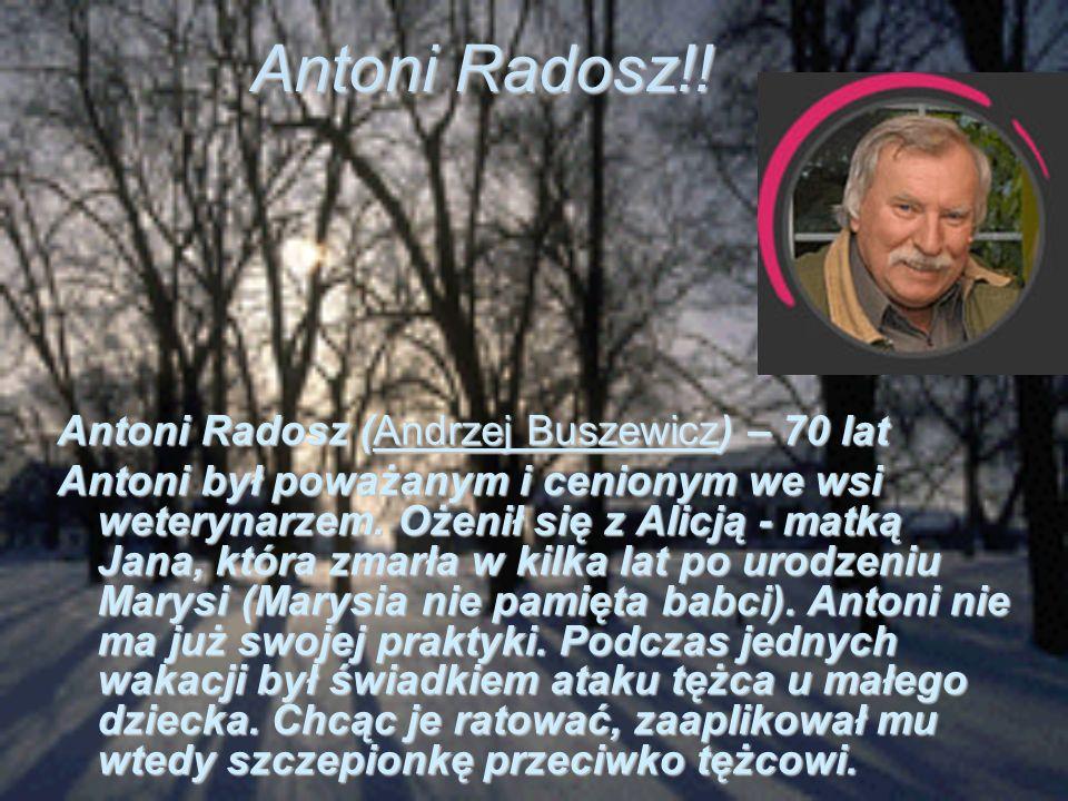 Antoni Radosz!! Antoni Radosz (Andrzej Buszewicz) – 70 lat Antoni był poważanym i cenionym we wsi weterynarzem. Ożenił się z Alicją - matką Jana, któr