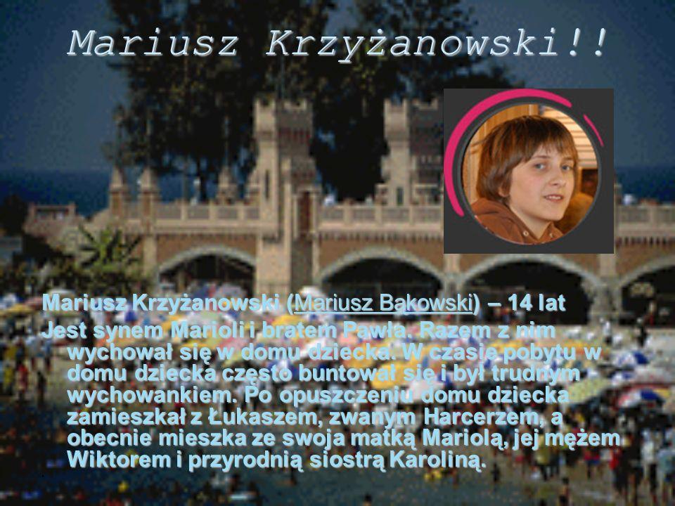 Mariusz Krzyżanowski!! Mariusz Krzyżanowski (Mariusz Bąkowski) – 14 lat Jest synem Marioli i bratem Pawła. Razem z nim wychował się w domu dziecka. W
