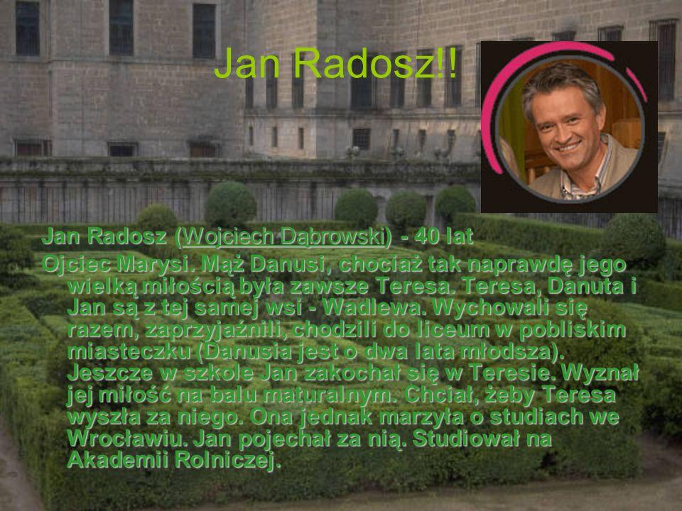 Jan Radosz!! Jan Radosz (Wojciech Dąbrowski) - 40 lat Ojciec Marysi. Mąż Danusi, chociaż tak naprawdę jego wielką miłością była zawsze Teresa. Teresa,