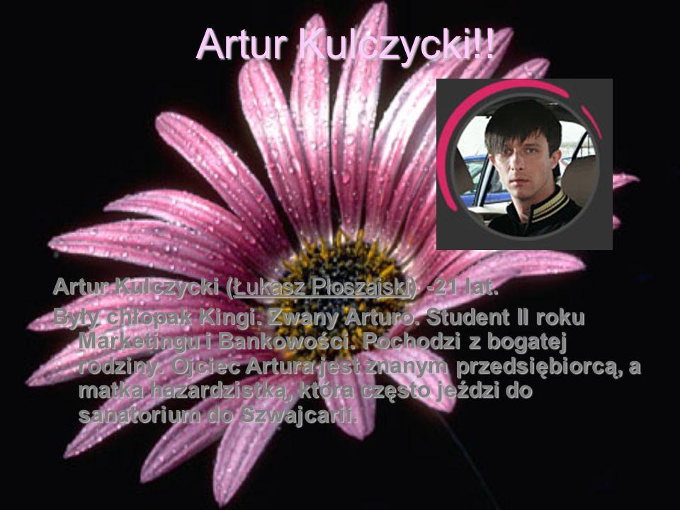 Artur Kulczycki!! Artur Kulczycki (Łukasz Płoszajski) -21 lat. Były chłopak Kingi. Zwany Arturo. Student II roku Marketingu i Bankowości. Pochodzi z b