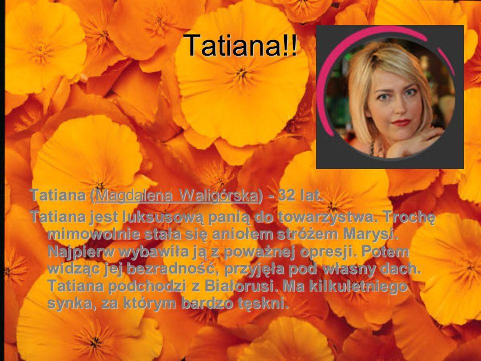Tatiana!! Tatiana (Magdalena Waligórska) - 32 lat. Tatiana jest luksusową panią do towarzystwa. Trochę mimowolnie stała się aniołem stróżem Marysi. Na