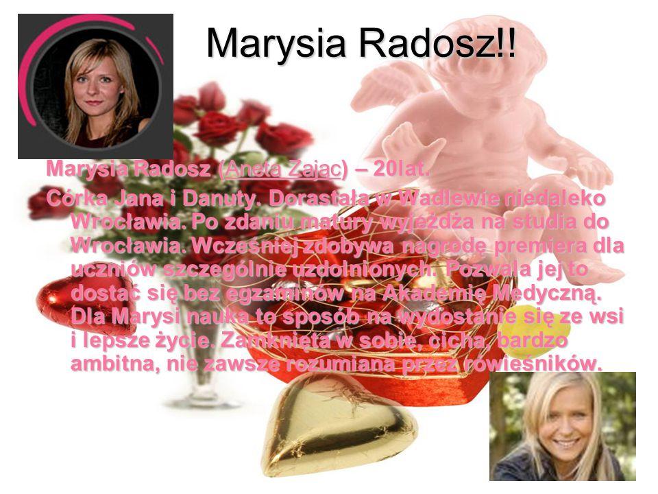 Marysia Radosz!! Marysia Radosz (Aneta Zając) – 20lat. Córka Jana i Danuty. Dorastała w Wadlewie niedaleko Wrocławia. Po zdaniu matury wyjeżdża na stu