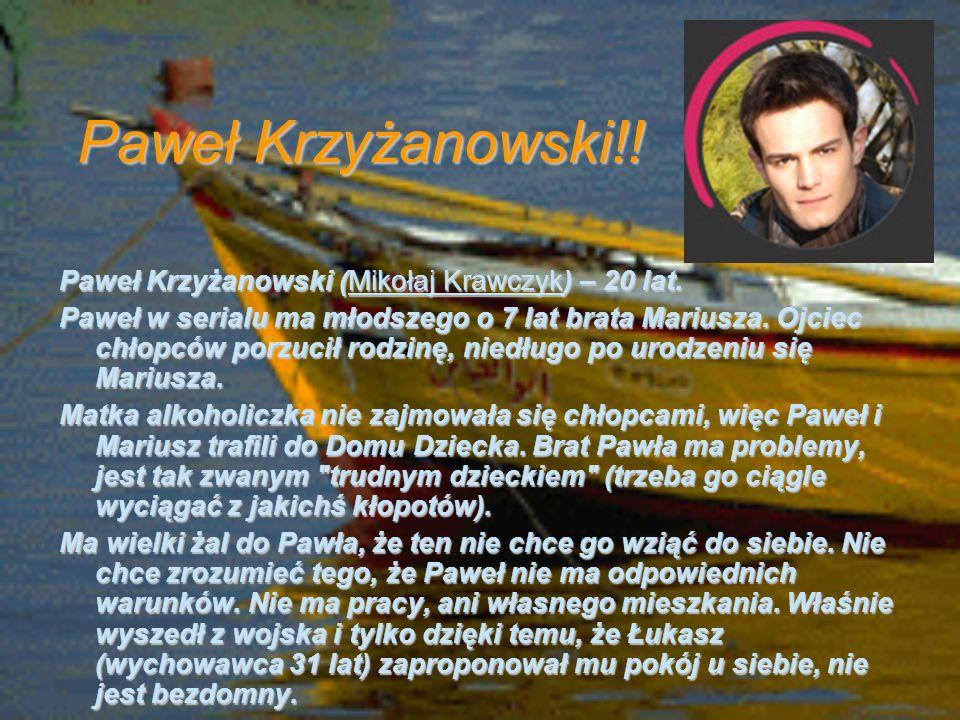 Paweł Krzyżanowski!! Paweł Krzyżanowski (Mikołaj Krawczyk) – 20 lat. Paweł w serialu ma młodszego o 7 lat brata Mariusza. Ojciec chłopców porzucił rod