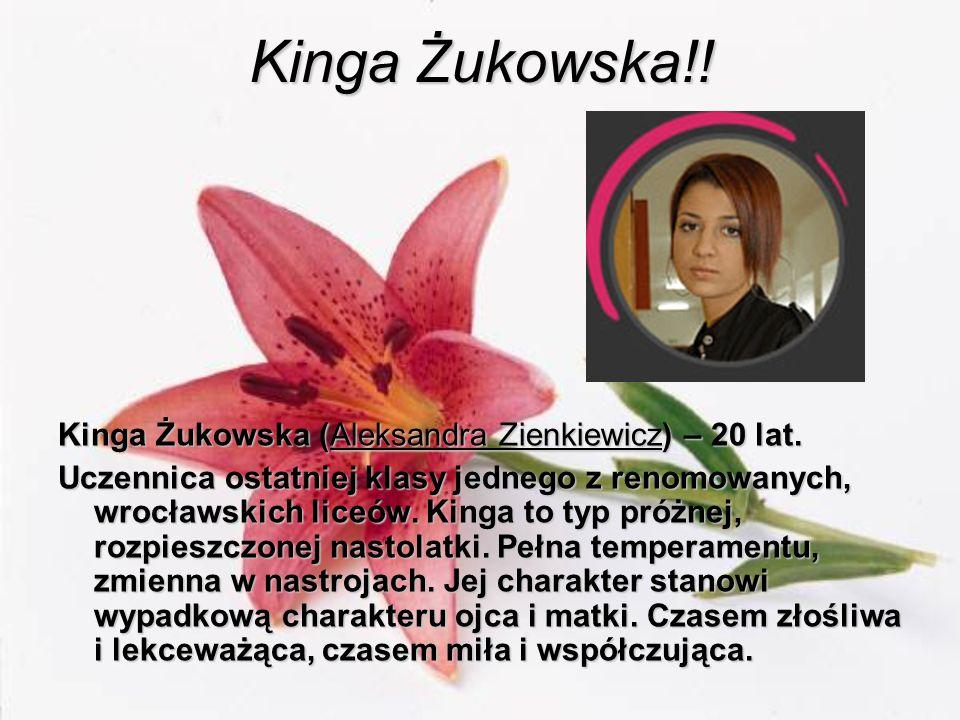Kinga Żukowska!! Kinga Żukowska (Aleksandra Zienkiewicz) – 20 lat. Uczennica ostatniej klasy jednego z renomowanych, wrocławskich liceów. Kinga to typ