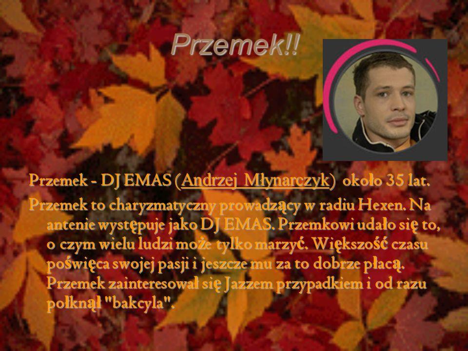 Przemek!! Przemek - DJ EMAS ( Andrzej Młynarczyk ) oko ł o 35 lat. Przemek to charyzmatyczny prowadz ą cy w radiu Hexen. Na antenie wyst ę puje jako D
