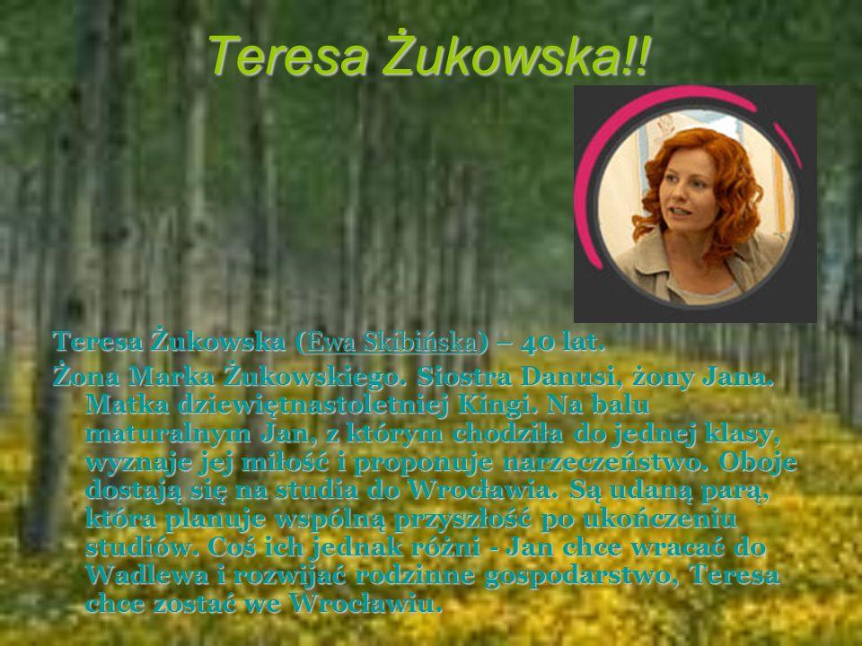 Teresa Żukowska!! Teresa Żukowska (Ewa Skibińska) – 40 lat. Żona Marka Żukowskiego. Siostra Danusi, żony Jana. Matka dziewiętnastoletniej Kingi. Na ba