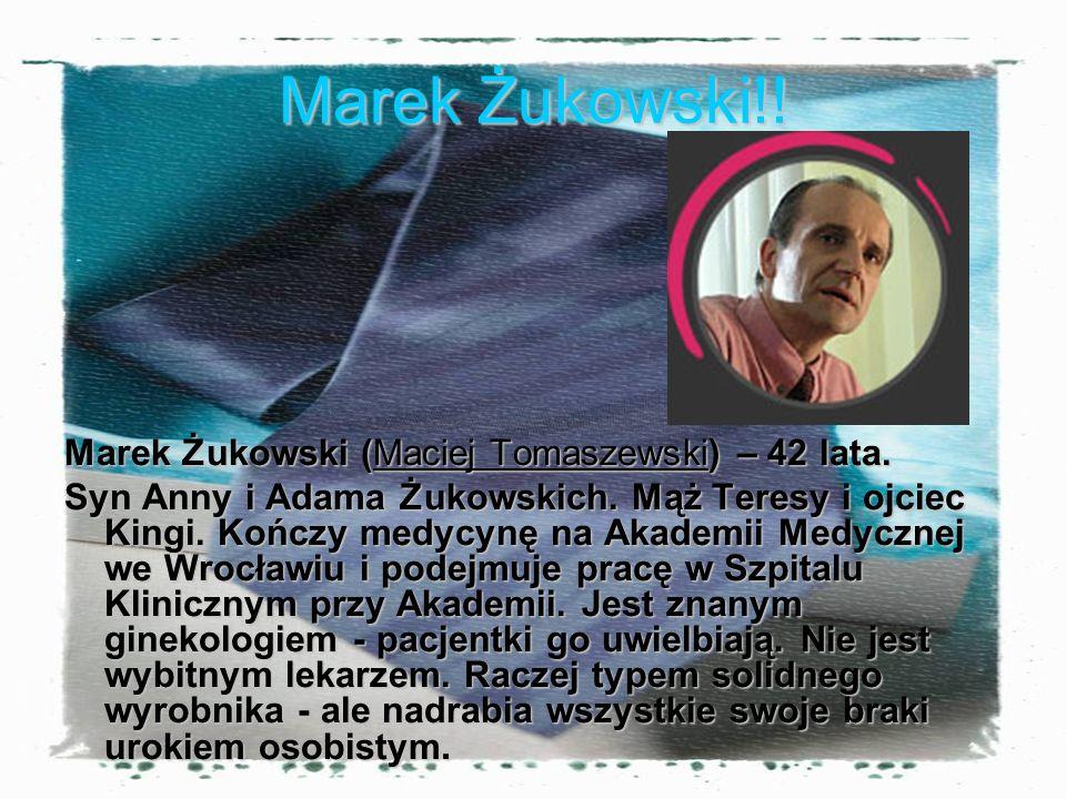 Marek Żukowski!! Marek Żukowski (Maciej Tomaszewski) – 42 lata. Syn Anny i Adama Żukowskich. Mąż Teresy i ojciec Kingi. Kończy medycynę na Akademii Me