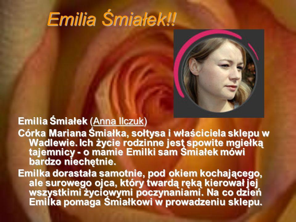 Emilia Śmiałek!! Emilia Śmiałek (Anna Ilczuk) Córka Mariana Śmiałka, sołtysa i właściciela sklepu w Wadlewie. Ich życie rodzinne jest spowite mgiełką