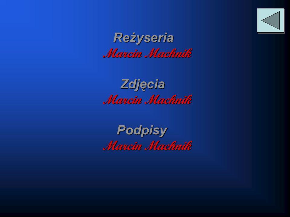Reżyseria Reżyseria Marcin Machnik Zdjęcia Zdjęcia Marcin Machnik Podpisy Podpisy Marcin Machnik