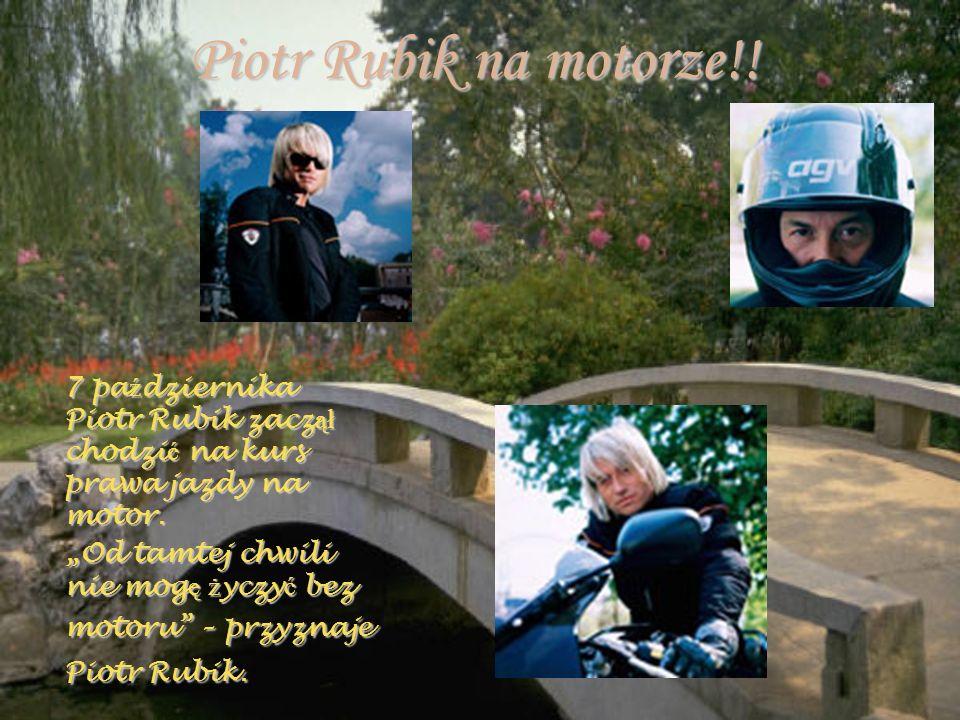 Piotr Rubik na motorze!! 7 pa ź dziernika Piotr Rubik zacz ął chodzi ć na kurs prawa jazdy na motor. 7 pa ź dziernika Piotr Rubik zacz ął chodzi ć na