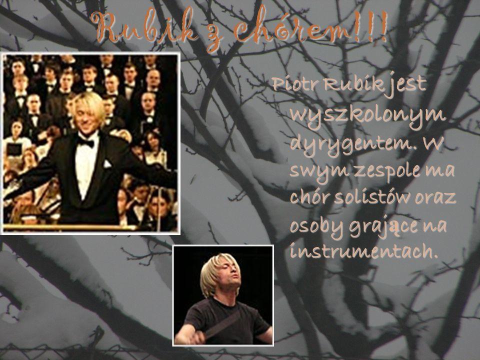 Rubik z chórem!!! Piotr Rubik jest wyszkolonym dyrygentem. W swym zespole ma chór solistów oraz osoby graj ą ce na instrumentach.