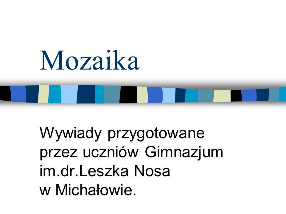 Mozaika Wywiady przygotowane przez uczniów Gimnazjum im.dr.Leszka Nosa w Michałowie.