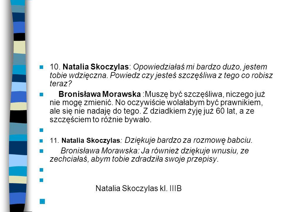 10. Natalia Skoczylas: Opowiedziałaś mi bardzo dużo, jestem tobie wdzięczna. Powiedz czy jesteś szczęśliwa z tego co robisz teraz? Bronisława Morawska